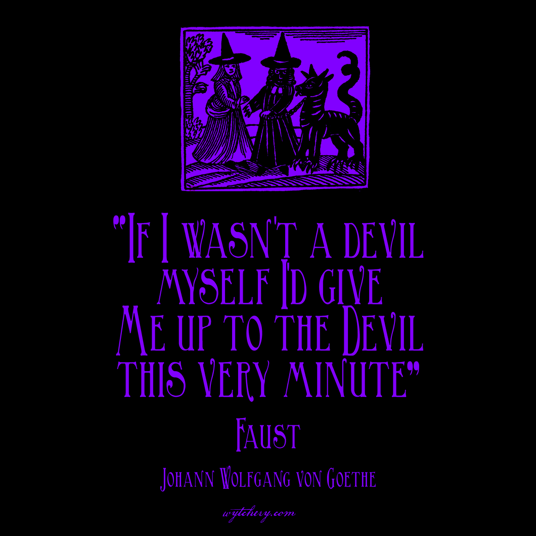 """If I wasn't a devil myself I'd give me up to the Devil this very minute,"" Johann Wolfgang von Goethe, Faust"