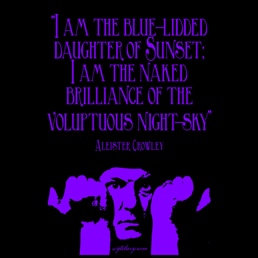 """""""I am the blue-lidded daughter of Sunset; I am the naked brilliance of the voluptuous night-sky"""" Aleister Crowley"""