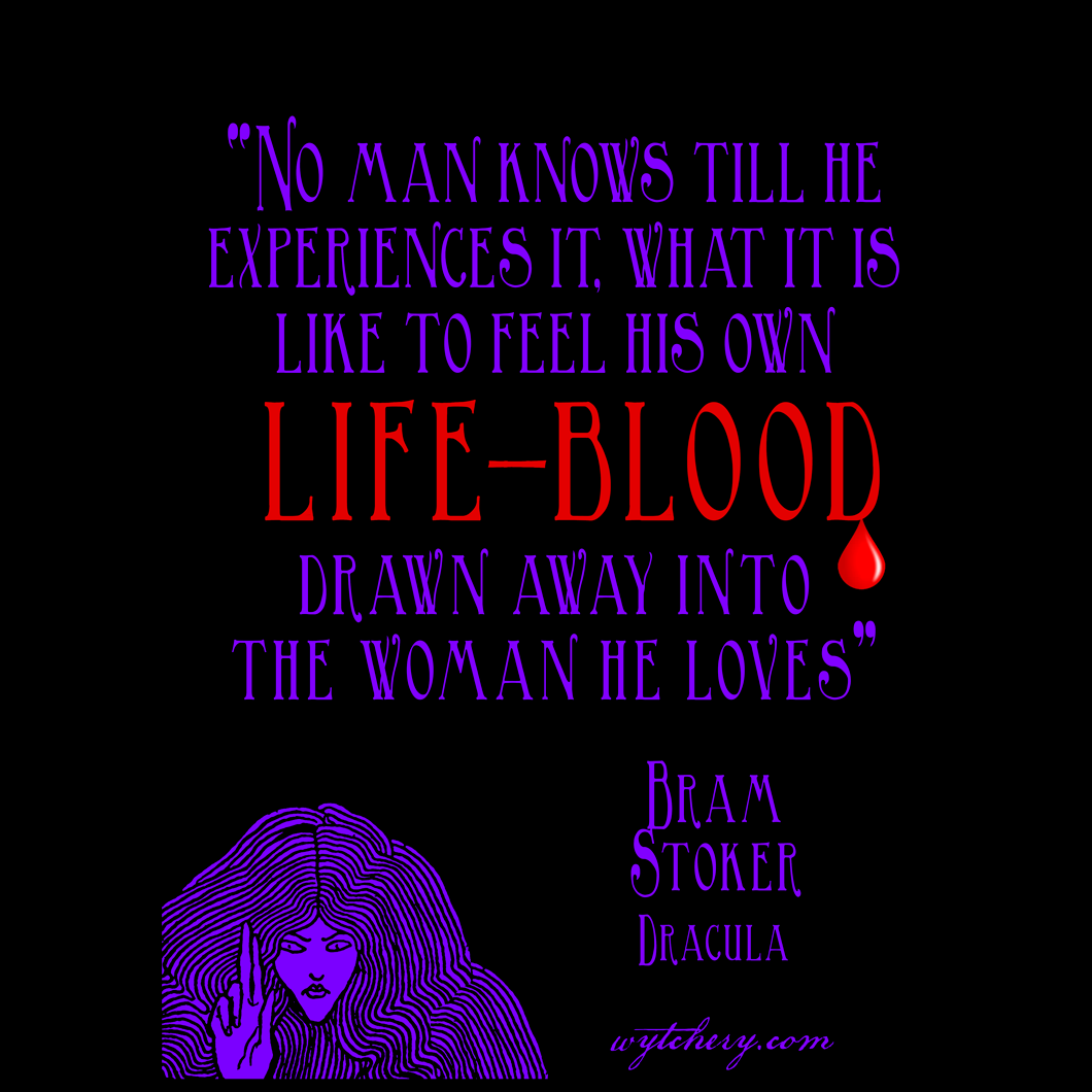 """""""No man knows till he experiences it, what it is like to feel his own life-blood drawn away into the woman he loves,"""" Bram Stoker, Dracula"""