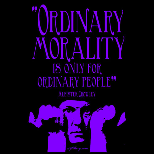 """""""Ordinary morality is only for ordinary people,"""" Aleister Crowley"""