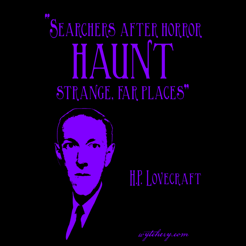 """Searchers after horror haunt strange, far places,"" H.P. Lovecraft"