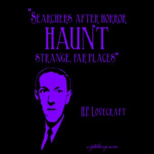 """Searchers after horror haunt strange, far places,"" H.P. Lovecraft"