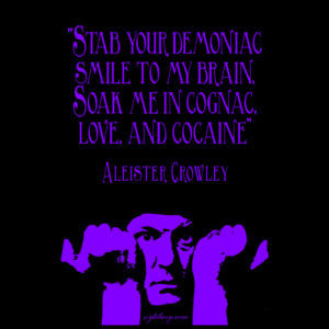 """Stab your demoniac smile to my brain, Soak me in cognac, love, and cocaine,"" Aleister Crowley"