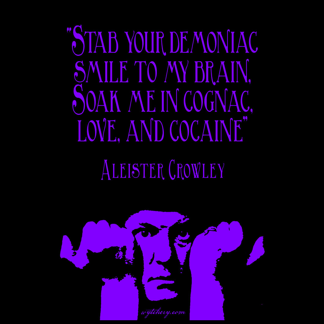 """""""Stab your demoniac smile to my brain, Soak me in cognac, love, and cocaine,"""" Aleister Crowley"""