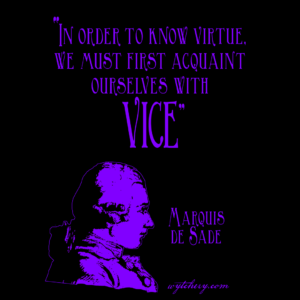 """In order to know virtue, we must first acquaint ourselves with vice."" Marquis de Sade"