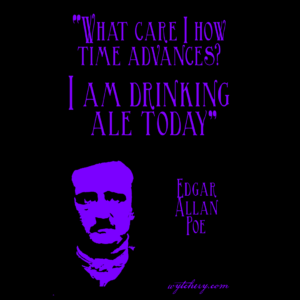 """What care I how time advances? I am drinking ale today."" Edgar Allan Poe"
