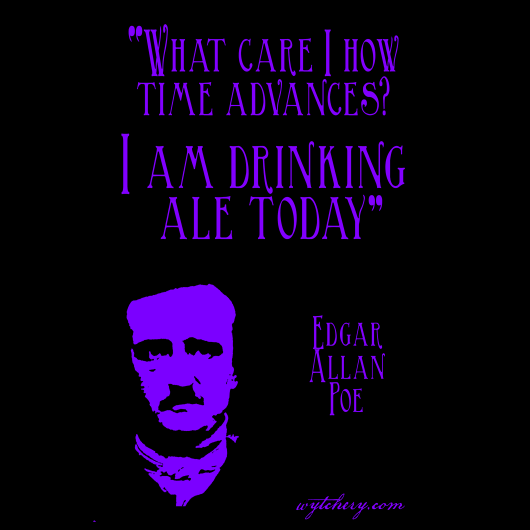 """""""What care I how time advances? I am drinking ale today."""" Edgar Allan Poe"""