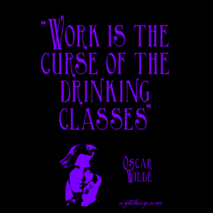 """Work is the curse of the drinking classes."" Oscar Wilde"
