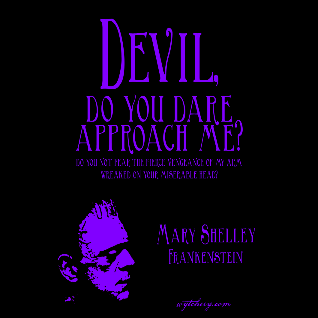 """""""Devil, do you dare approach me?"""" Mary Shelley, Frankenstein"""