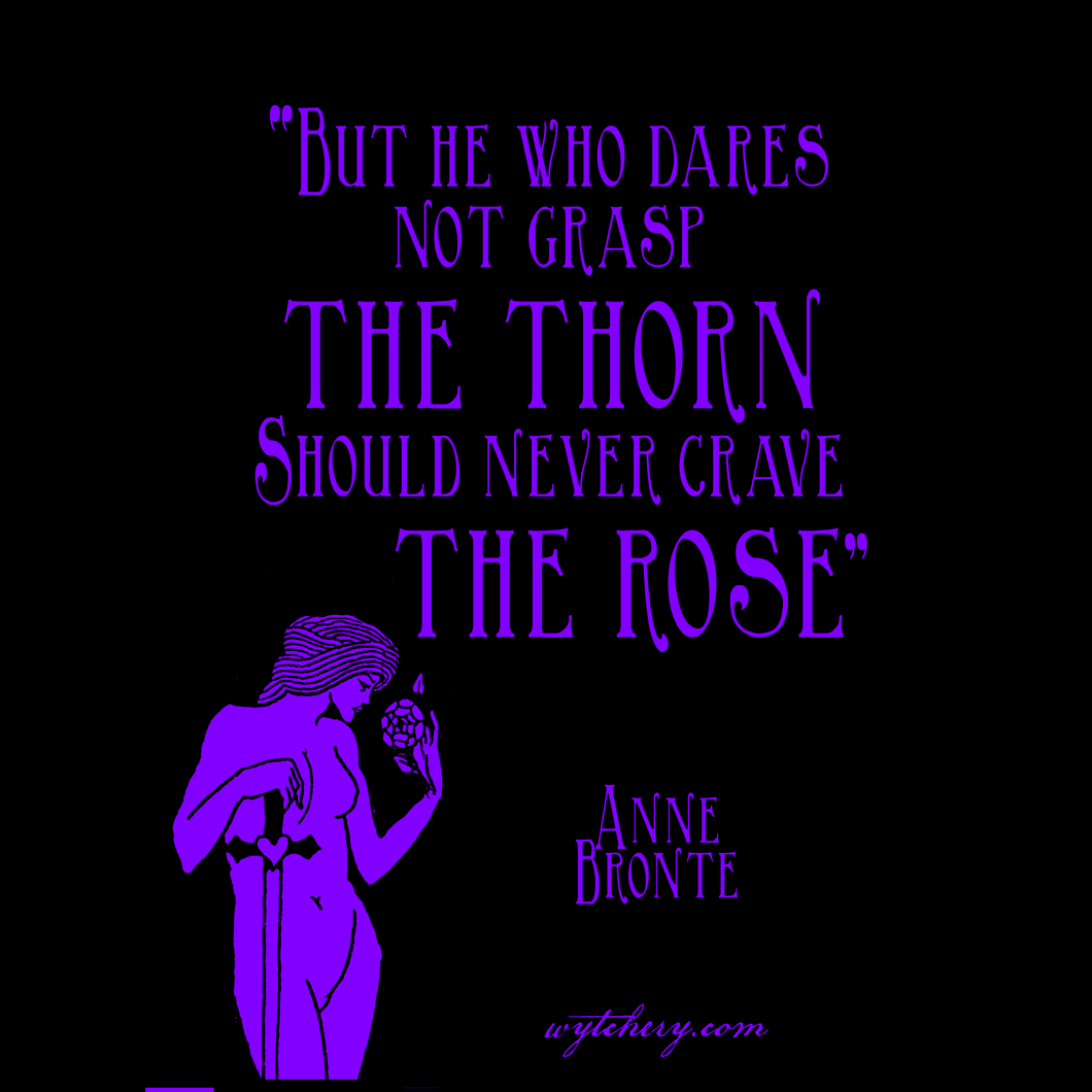 """""""But he who dares not grasp the thorn should never crave the rose,"""" Anne Bronte"""
