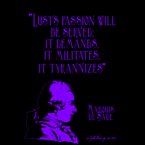 """Lust's passion will be served; it demands, it militates, it tyrannizes."" Marquis de Sade"