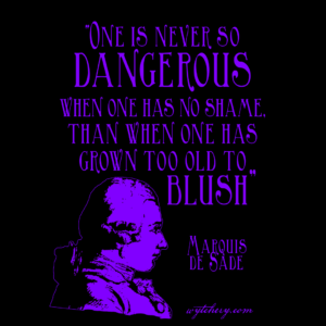 "One is never so dangerous when one has no shame, than when one has grown too old to blush,"" Marquis de Sade"