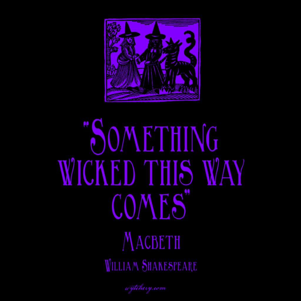 """Something wicked this way comes,"" William Shakespeare, Macbeth"