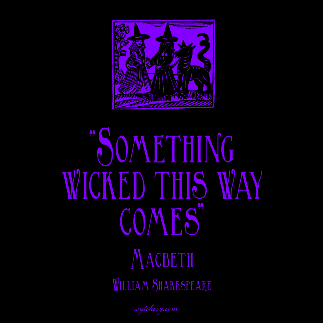 """""""Something wicked this way comes,"""" William Shakespeare, Macbeth"""