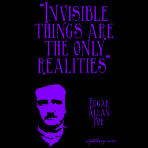 """""""Invisible Things Are The Only Realities"""" Edgar Allan Poe"""